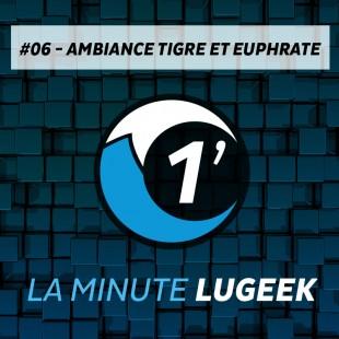 [LA MINUTE LUGEEK #6] AMBIANCE TIGRE&EUPHRATE