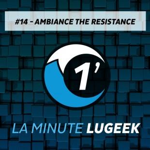 [LA MINUTE LUGEEK #14] AMBIANCE THE RESISTANCE