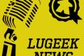 [LUGEEK NEWS #73] CETTE SEMAINE EN 5 MINUTES (04/06/2018)